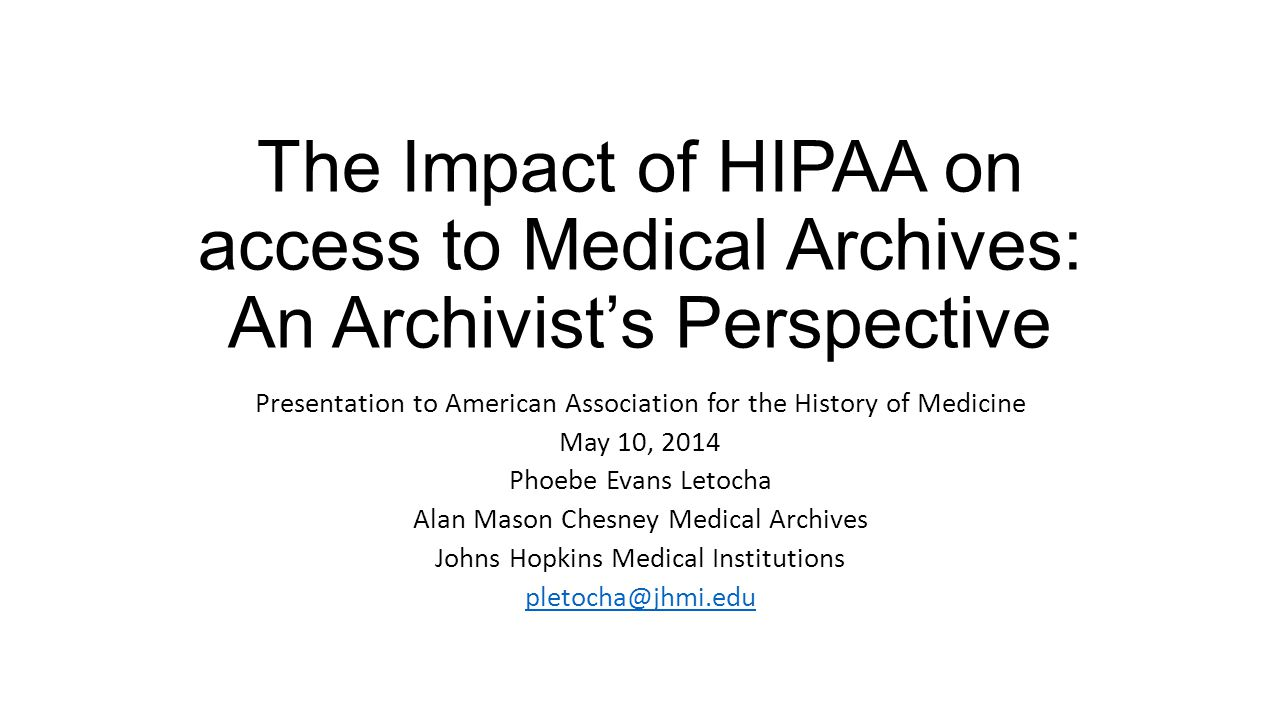 The Impact of HIPAA on access to Medical Archives: An Archivist's Perspective Presentation to American Association for the History of Medicine May 10, 2014 Phoebe Evans Letocha Alan Mason Chesney Medical Archives Johns Hopkins Medical Institutions pletocha@jhmi.edu pletocha@jhmi.edu