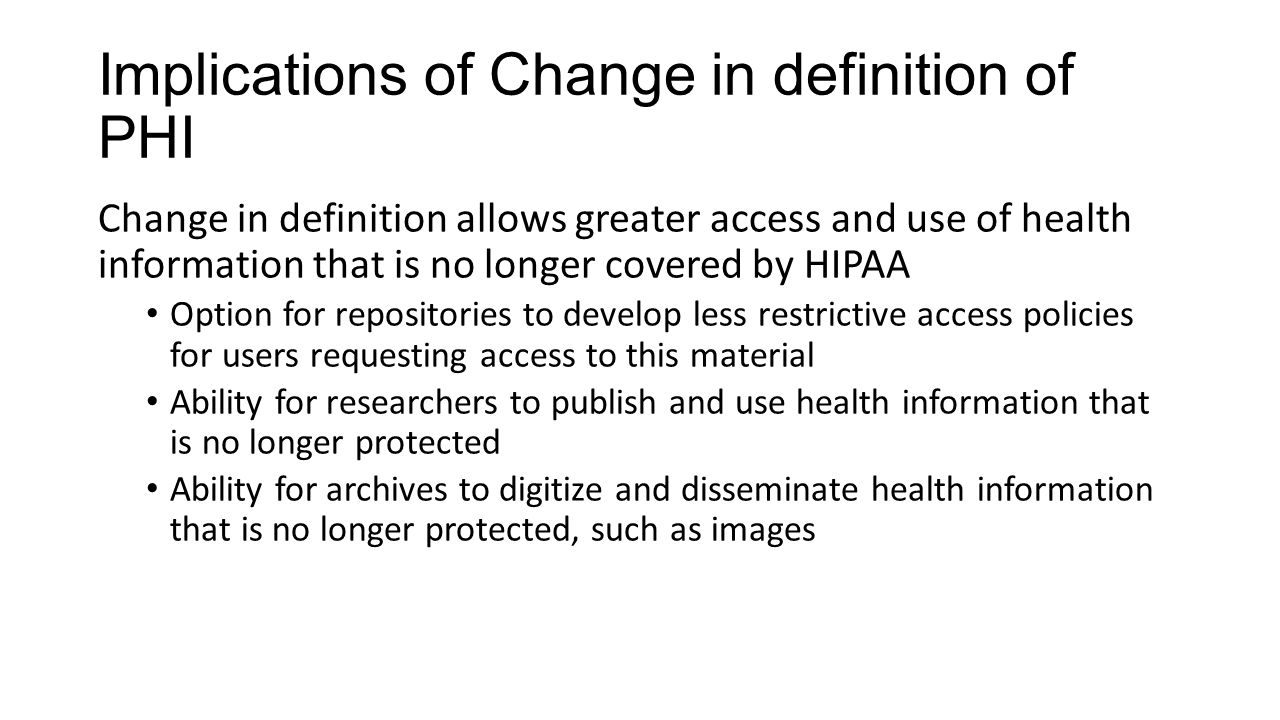 Implications of Change in definition of PHI Change in definition allows greater access and use of health information that is no longer covered by HIPAA Option for repositories to develop less restrictive access policies for users requesting access to this material Ability for researchers to publish and use health information that is no longer protected Ability for archives to digitize and disseminate health information that is no longer protected, such as images