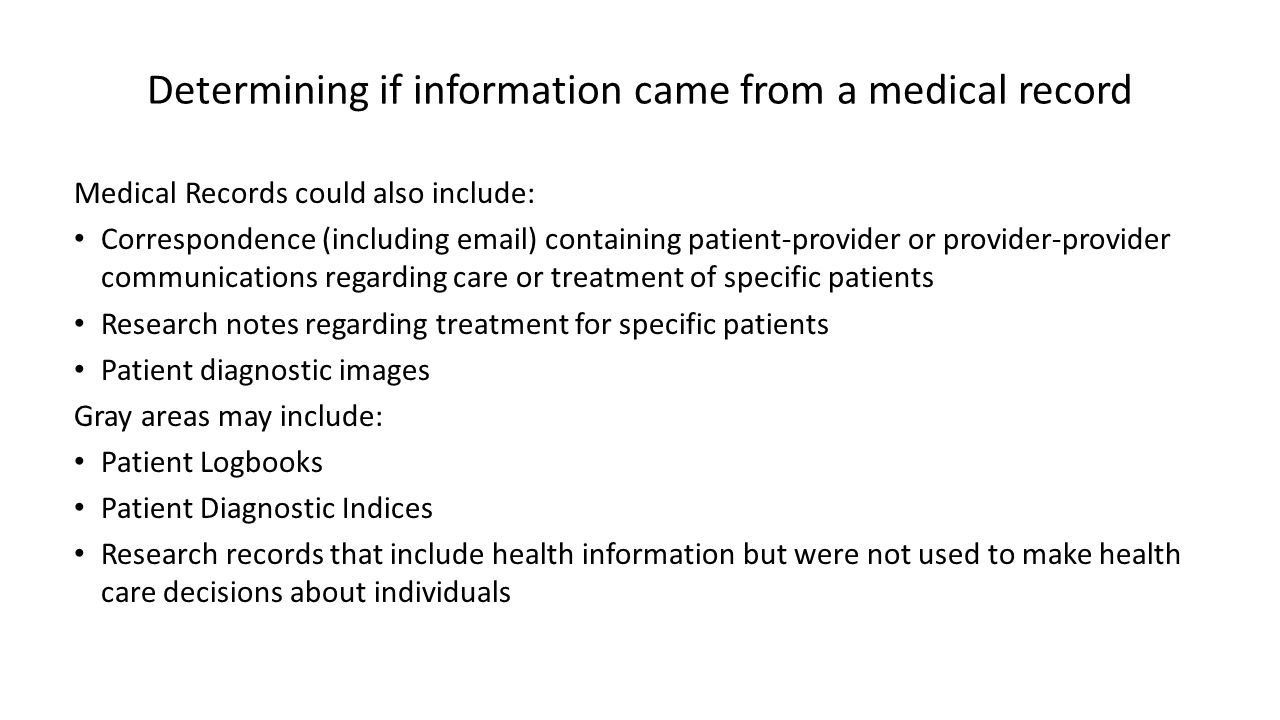 Determining if information came from a medical record Medical Records could also include: Correspondence (including email) containing patient-provider or provider-provider communications regarding care or treatment of specific patients Research notes regarding treatment for specific patients Patient diagnostic images Gray areas may include: Patient Logbooks Patient Diagnostic Indices Research records that include health information but were not used to make health care decisions about individuals
