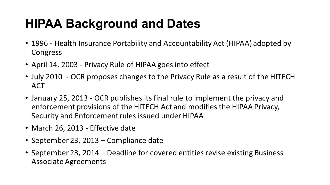 HIPAA Background and Dates 1996 - Health Insurance Portability and Accountability Act (HIPAA) adopted by Congress April 14, 2003 - Privacy Rule of HIPAA goes into effect July 2010 - OCR proposes changes to the Privacy Rule as a result of the HITECH ACT January 25, 2013 - OCR publishes its final rule to implement the privacy and enforcement provisions of the HITECH Act and modifies the HIPAA Privacy, Security and Enforcement rules issued under HIPAA March 26, 2013 - Effective date September 23, 2013 – Compliance date September 23, 2014 – Deadline for covered entities revise existing Business Associate Agreements