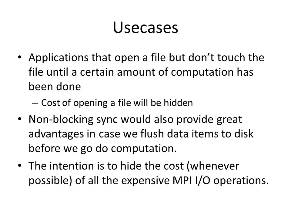 Usecases Applications that open a file but don't touch the file until a certain amount of computation has been done – Cost of opening a file will be hidden Non-blocking sync would also provide great advantages in case we flush data items to disk before we go do computation.