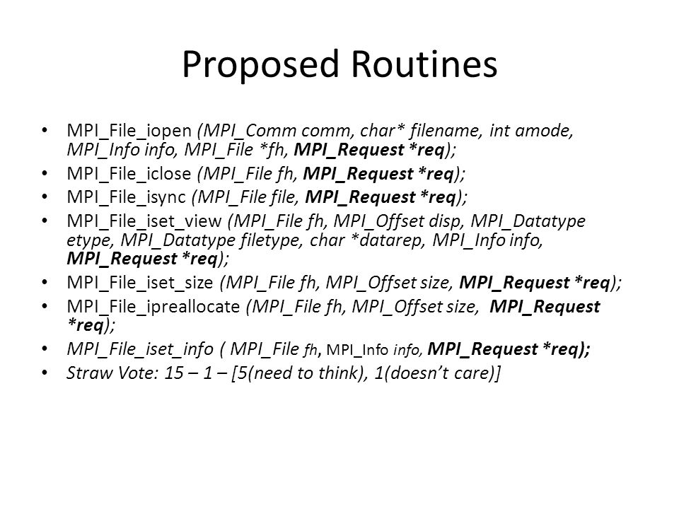Proposed Routines MPI_File_iopen (MPI_Comm comm, char* filename, int amode, MPI_Info info, MPI_File *fh, MPI_Request *req); MPI_File_iclose (MPI_File fh, MPI_Request *req); MPI_File_isync (MPI_File file, MPI_Request *req); MPI_File_iset_view (MPI_File fh, MPI_Offset disp, MPI_Datatype etype, MPI_Datatype filetype, char *datarep, MPI_Info info, MPI_Request *req); MPI_File_iset_size (MPI_File fh, MPI_Offset size, MPI_Request *req); MPI_File_ipreallocate (MPI_File fh, MPI_Offset size, MPI_Request *req); MPI_File_iset_info ( MPI_File fh, MPI_Info info, MPI_Request *req); Straw Vote: 15 – 1 – [5(need to think), 1(doesn't care)]