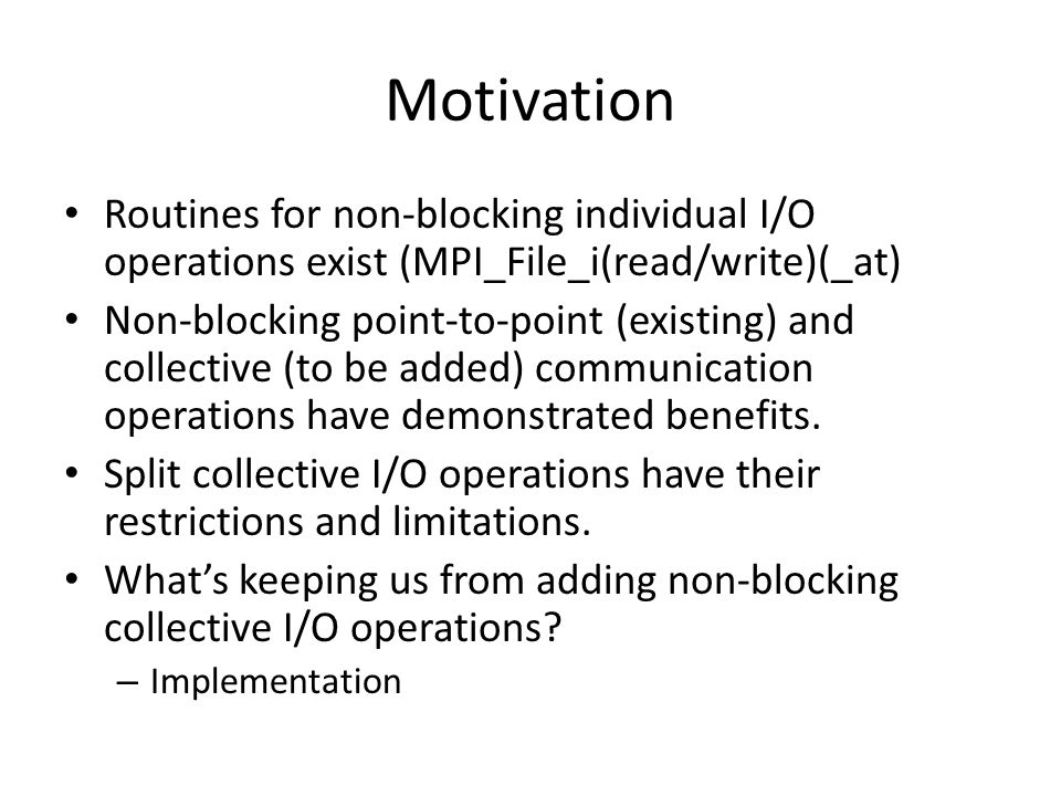 Motivation Routines for non-blocking individual I/O operations exist (MPI_File_i(read/write)(_at) Non-blocking point-to-point (existing) and collective (to be added) communication operations have demonstrated benefits.