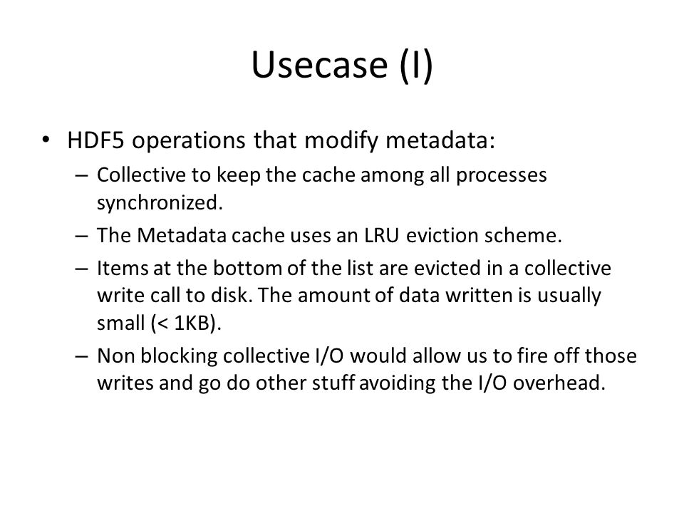 Usecase (I) HDF5 operations that modify metadata: – Collective to keep the cache among all processes synchronized. – The Metadata cache uses an LRU ev