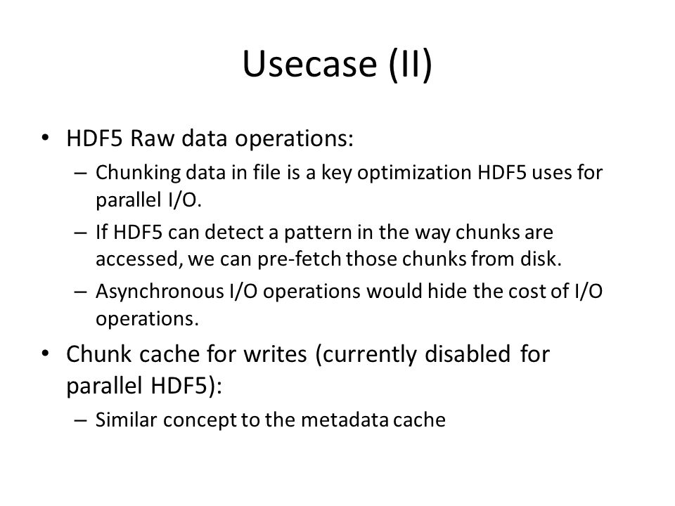 Usecase (II) HDF5 Raw data operations: – Chunking data in file is a key optimization HDF5 uses for parallel I/O. – If HDF5 can detect a pattern in the