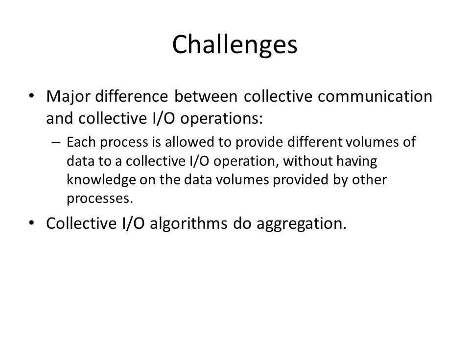 Challenges Major difference between collective communication and collective I/O operations: – Each process is allowed to provide different volumes of