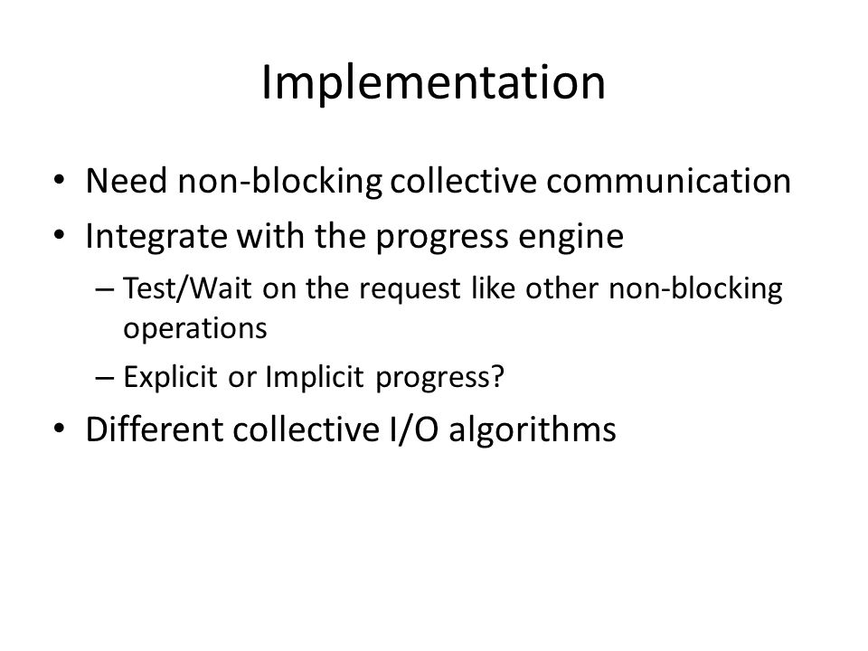 Implementation Need non-blocking collective communication Integrate with the progress engine – Test/Wait on the request like other non-blocking operat