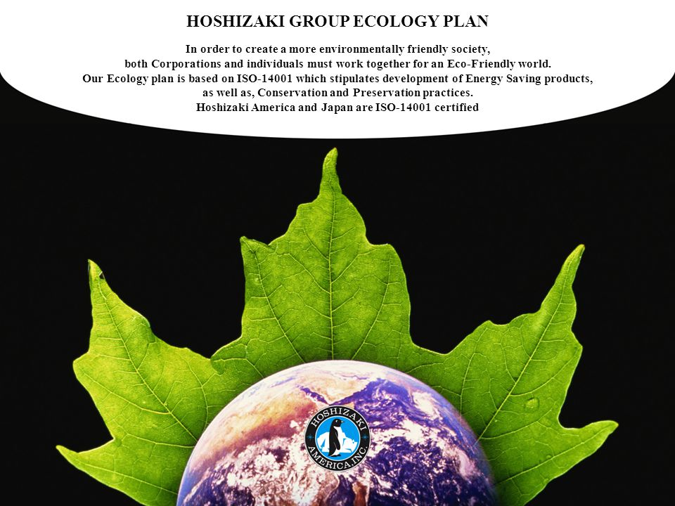 HOSHIZAKI GROUP ECOLOGY PLAN In order to create a more environmentally friendly society, both Corporations and individuals must work together for an E