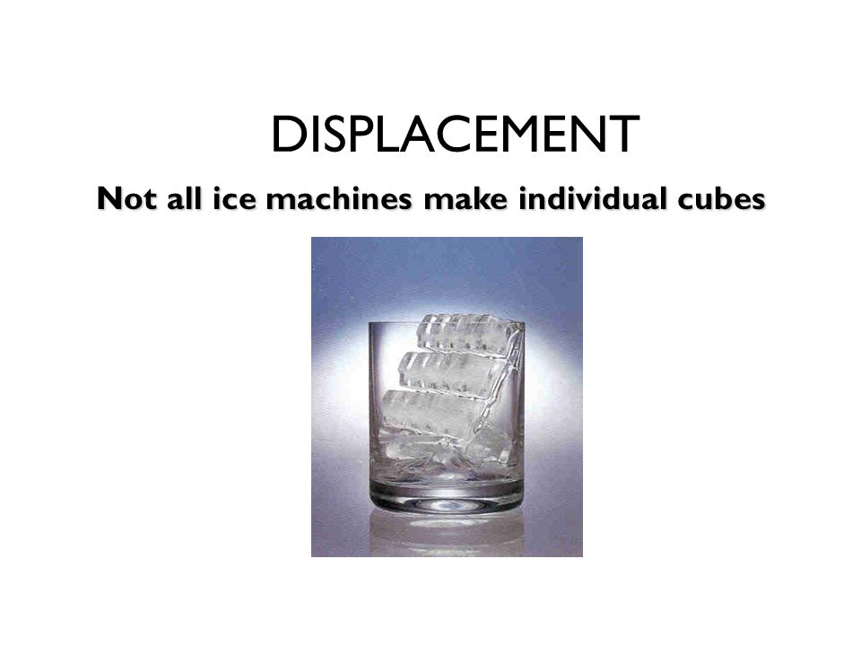 DISPLACEMENT Not all ice machines make individual cubes