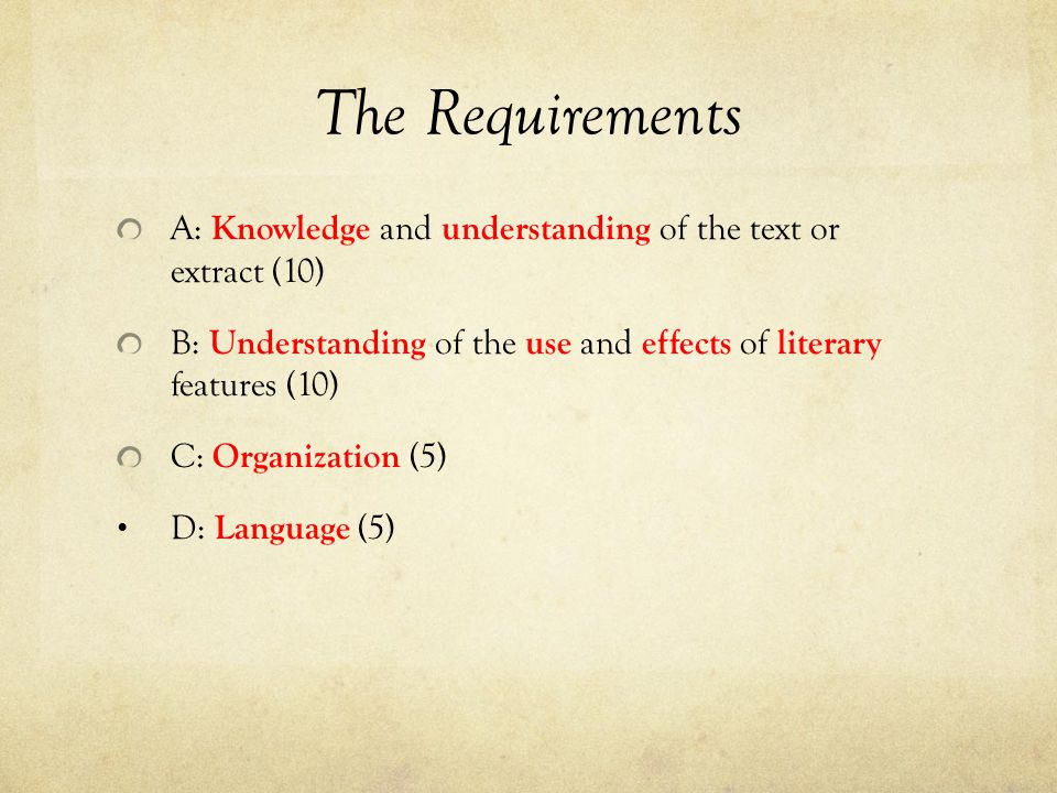 The Requirements A: Knowledge and understanding of the text or extract (10) B: Understanding of the use and effects of literary features (10) C: Organ
