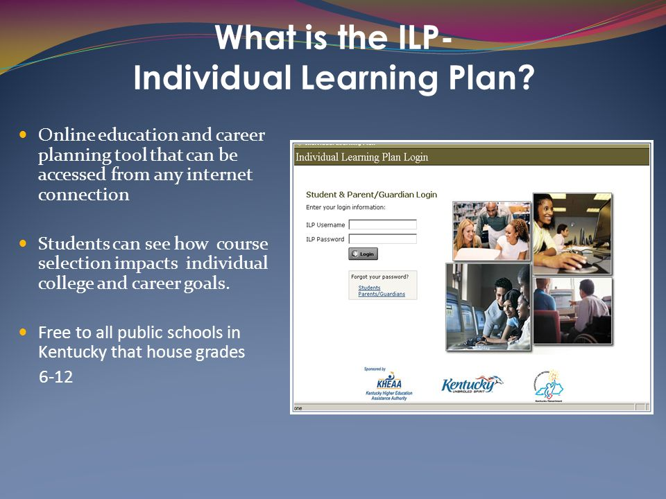 What is the ILP- Individual Learning Plan? Online education and career planning tool that can be accessed from any internet connection Students can se