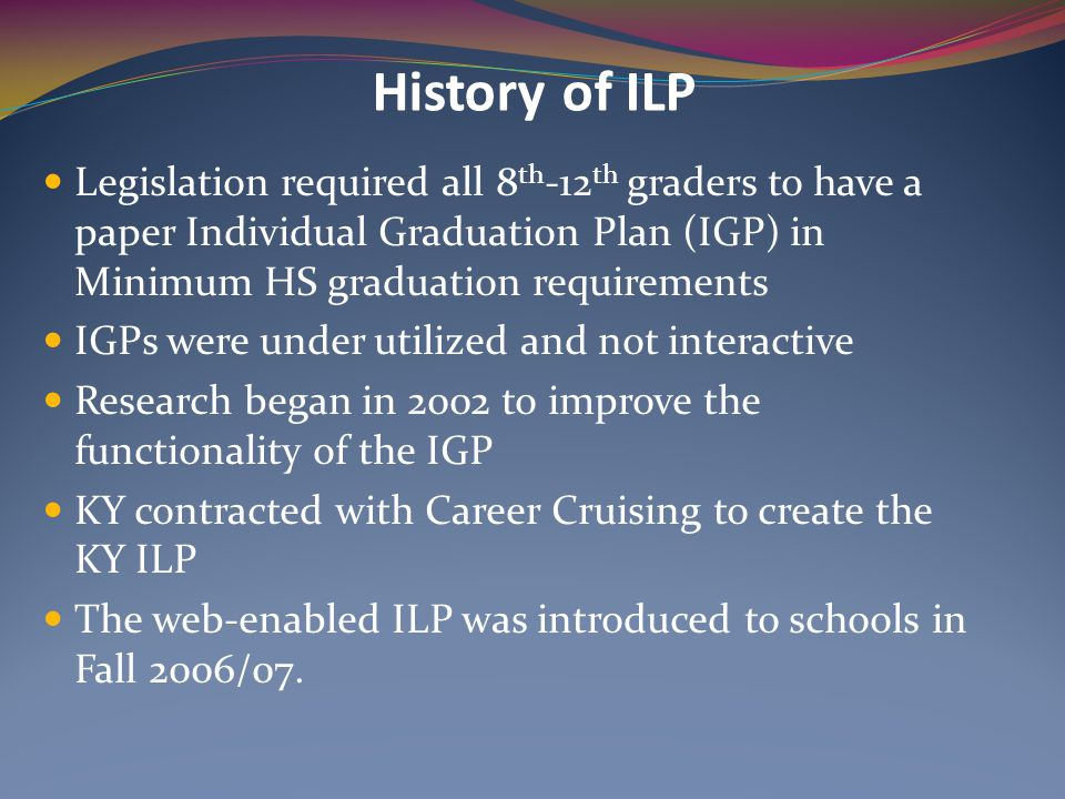 History of ILP Legislation required all 8 th -12 th graders to have a paper Individual Graduation Plan (IGP) in Minimum HS graduation requirements IGP