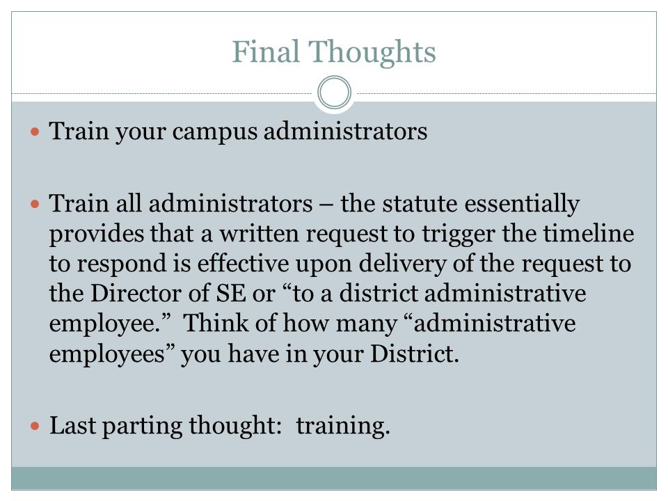 Final Thoughts Train your campus administrators Train all administrators – the statute essentially provides that a written request to trigger the timeline to respond is effective upon delivery of the request to the Director of SE or to a district administrative employee. Think of how many administrative employees you have in your District.