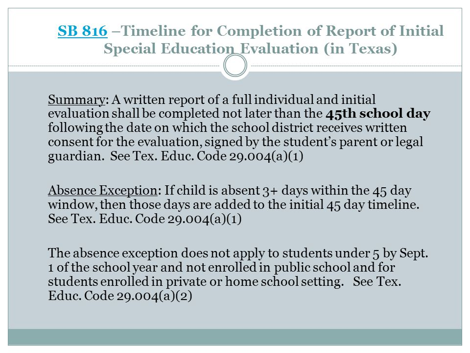 SB 816SB 816 –Timeline for Completion of Report of Initial Special Education Evaluation (in Texas) Summary: A written report of a full individual and initial evaluation shall be completed not later than the 45th school day following the date on which the school district receives written consent for the evaluation, signed by the student's parent or legal guardian.