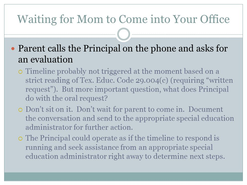 Waiting for Mom to Come into Your Office Parent calls the Principal on the phone and asks for an evaluation  Timeline probably not triggered at the moment based on a strict reading of Tex.