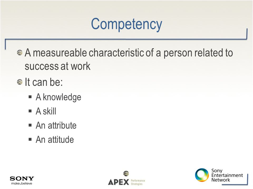Competency A measureable characteristic of a person related to success at work It can be:  A knowledge  A skill  An attribute  An attitude
