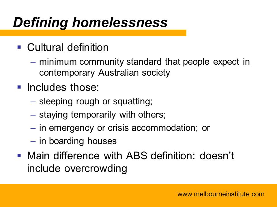 www.melbourneinstitute.com Defining homelessness  Cultural definition –minimum community standard that people expect in contemporary Australian socie