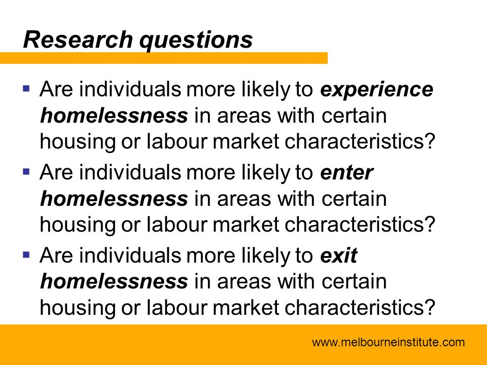 www.melbourneinstitute.com Research questions  Are individuals more likely to experience homelessness in areas with certain housing or labour market characteristics.
