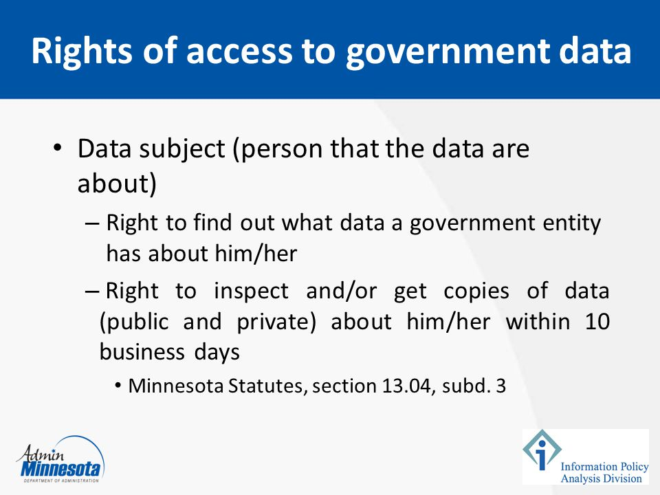 Data subject (person that the data are about) – Right to find out what data a government entity has about him/her – Right to inspect and/or get copies of data (public and private) about him/her within 10 business days Minnesota Statutes, section 13.04, subd.
