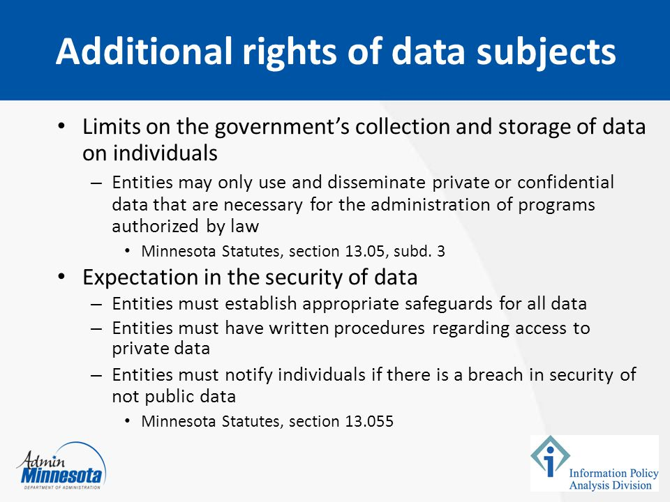 Limits on the government's collection and storage of data on individuals – Entities may only use and disseminate private or confidential data that are necessary for the administration of programs authorized by law Minnesota Statutes, section 13.05, subd.