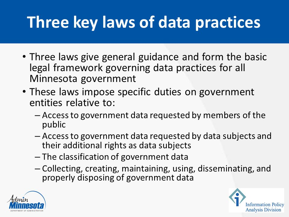 Three laws give general guidance and form the basic legal framework governing data practices for all Minnesota government These laws impose specific duties on government entities relative to: – Access to government data requested by members of the public – Access to government data requested by data subjects and their additional rights as data subjects – The classification of government data – Collecting, creating, maintaining, using, disseminating, and properly disposing of government data Three key laws of data practices