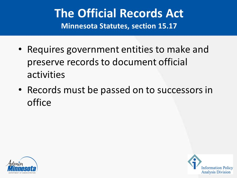 Requires government entities to follow a process when disposing of official records – Must maintain official records for time period specified in retention schedule – Resource: State Archives group at Minnesota State Historical Society www.mnhs.org/preserve/records/gov_services.htm Records Management Statute Minnesota Statutes, section 138.17