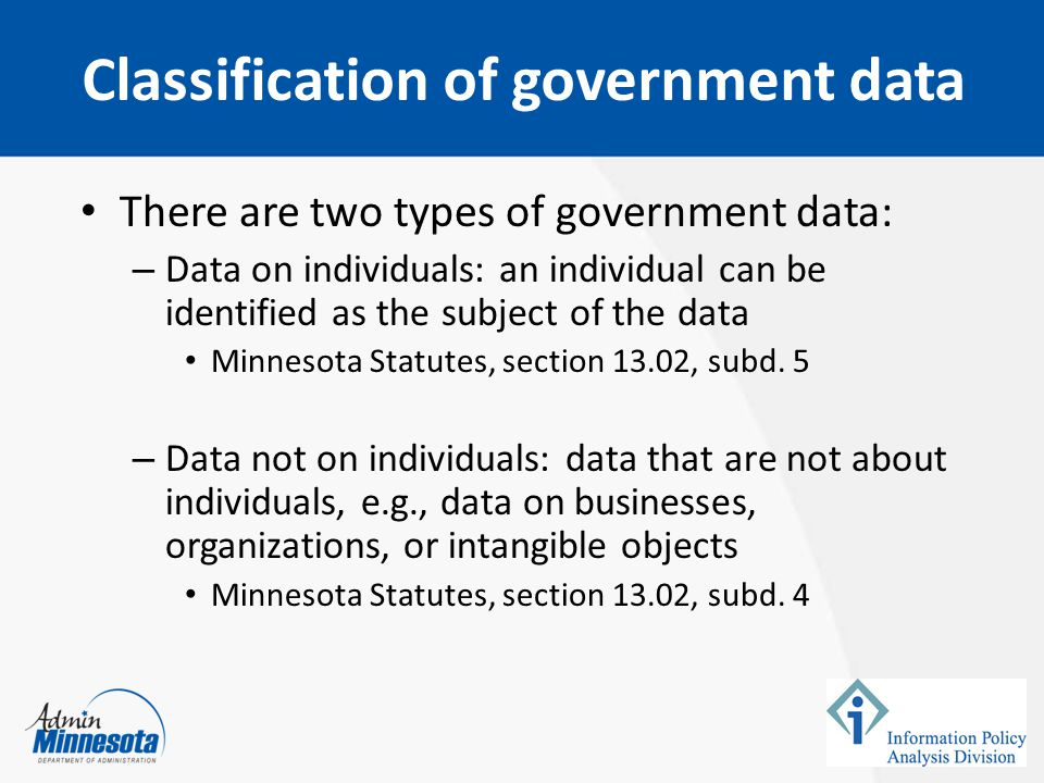 There are two types of government data: – Data on individuals: an individual can be identified as the subject of the data Minnesota Statutes, section 13.02, subd.