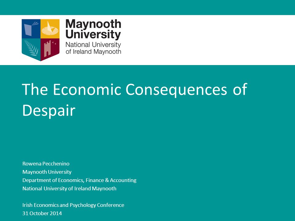 The Economic Consequences of Despair Rowena Pecchenino Maynooth University Department of Economics, Finance & Accounting National University of Ireland Maynooth Irish Economics and Psychology Conference 31 October 2014
