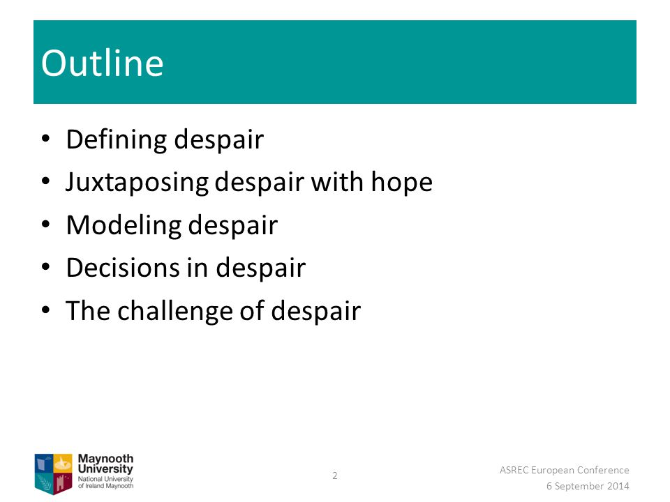 Outline Defining despair Juxtaposing despair with hope Modeling despair Decisions in despair The challenge of despair 6 September 2014 ASREC European Conference 2