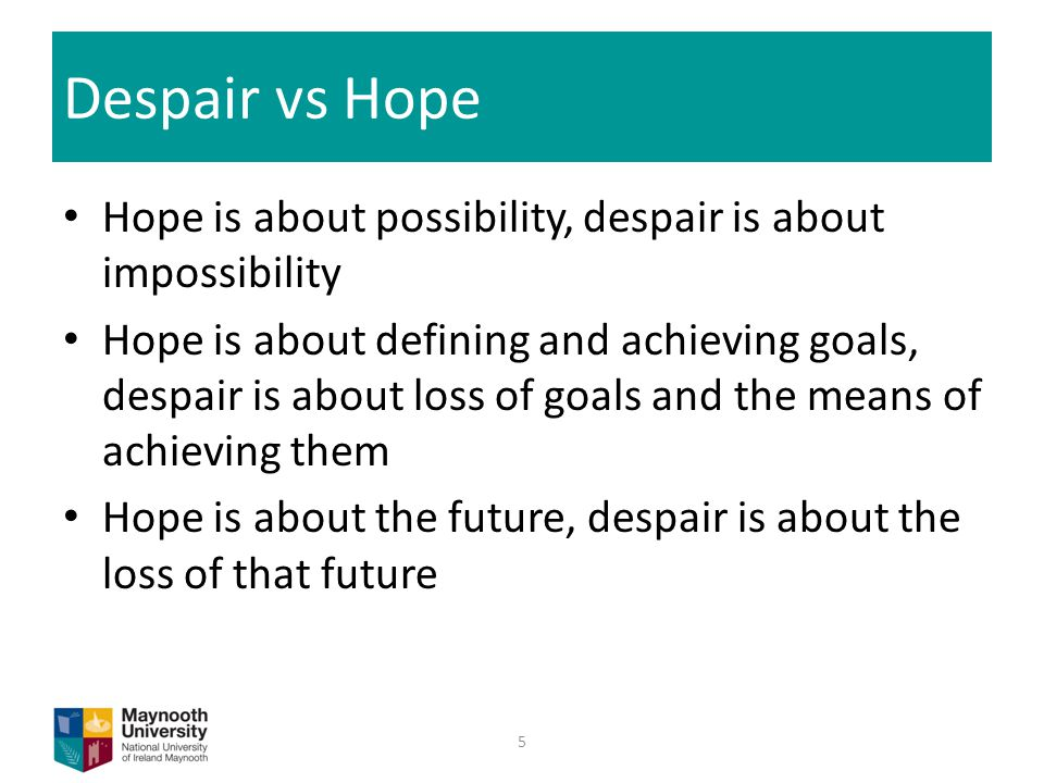 Despair vs Hope Hope is about possibility, despair is about impossibility Hope is about defining and achieving goals, despair is about loss of goals and the means of achieving them Hope is about the future, despair is about the loss of that future 5