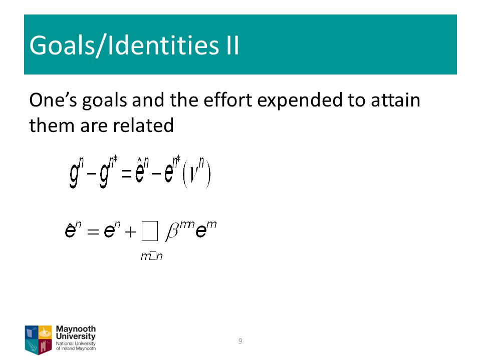 Goals/Identities II One's goals and the effort expended to attain them are related 9