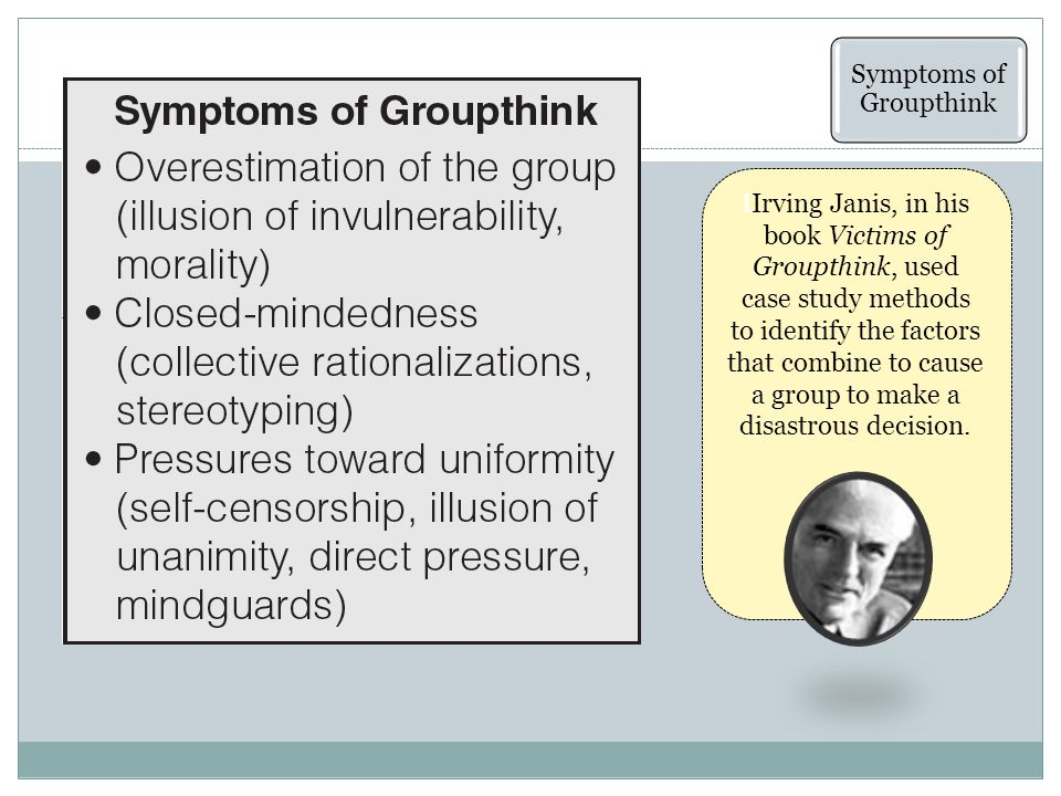 Symptoms of Groupthink IIrving Janis, in his book Victims of Groupthink, used case study methods to identify the factors that combine to cause a group to make a disastrous decision.