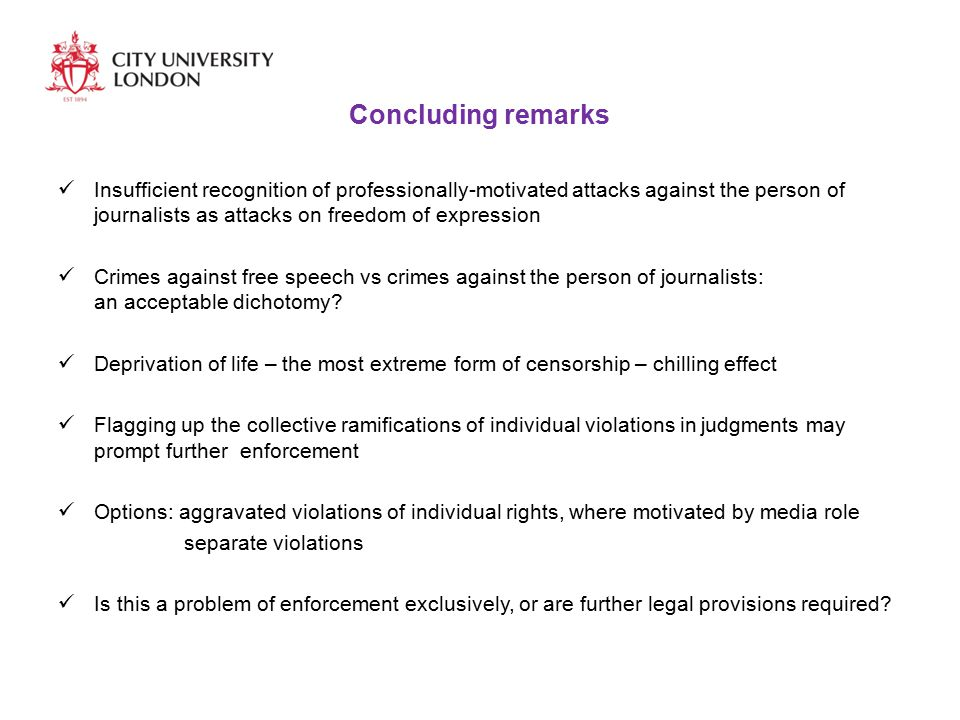 Concluding remarks Insufficient recognition of professionally-motivated attacks against the person of journalists as attacks on freedom of expression Crimes against free speech vs crimes against the person of journalists: an acceptable dichotomy.