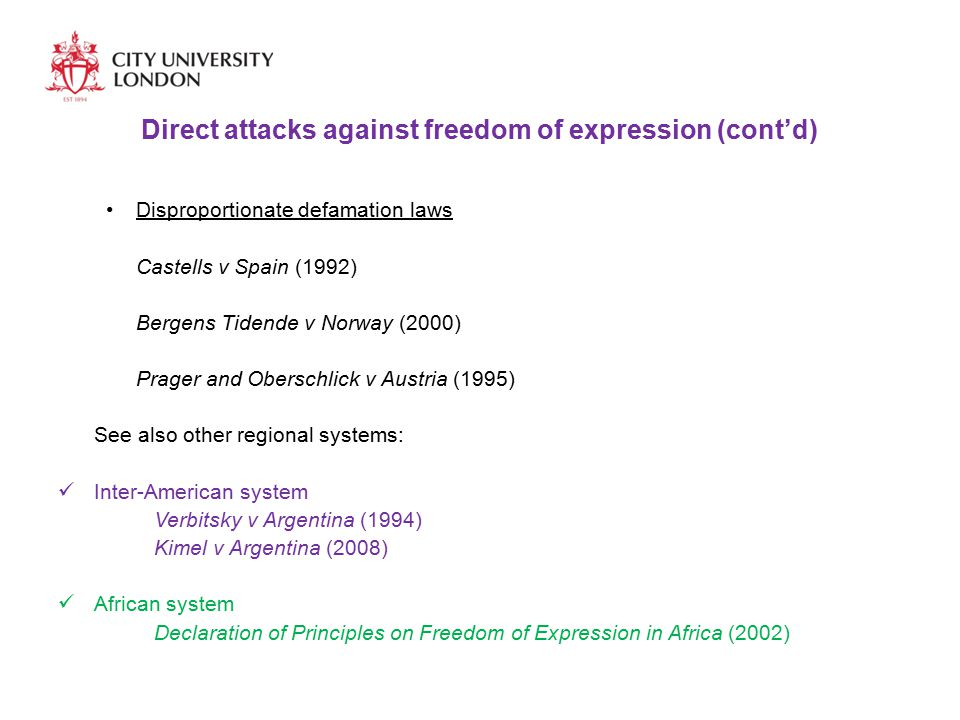 Direct attacks against freedom of expression (cont'd) Disproportionate defamation laws Castells v Spain (1992) Bergens Tidende v Norway (2000) Prager and Oberschlick v Austria (1995) See also other regional systems: Inter-American system Verbitsky v Argentina (1994) Kimel v Argentina (2008) African system Declaration of Principles on Freedom of Expression in Africa (2002)