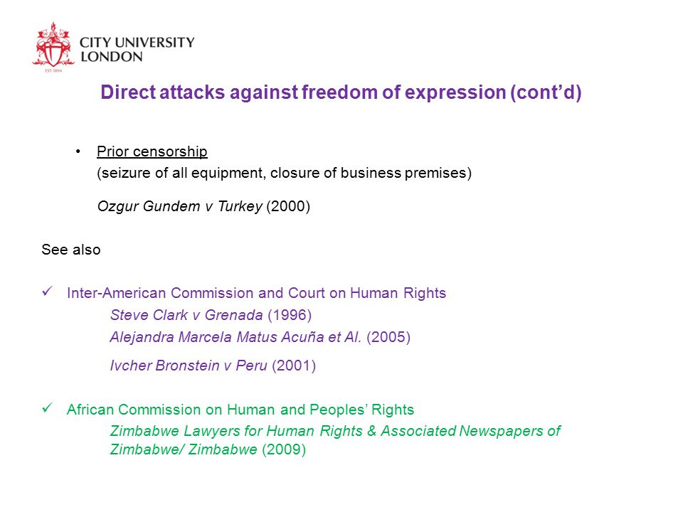 Direct attacks against freedom of expression (cont'd) Prior censorship (seizure of all equipment, closure of business premises) Ozgur Gundem v Turkey (2000) See also Inter-American Commission and Court on Human Rights Steve Clark v Grenada (1996) Alejandra Marcela Matus Acuña et Al.