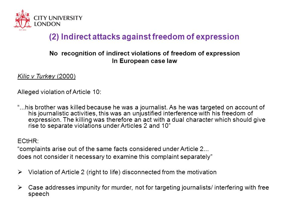 (2) Indirect attacks against freedom of expression No recognition of indirect violations of freedom of expression In European case law Kilic v Turkey (2000) Alleged violation of Article 10: ...his brother was killed because he was a journalist.