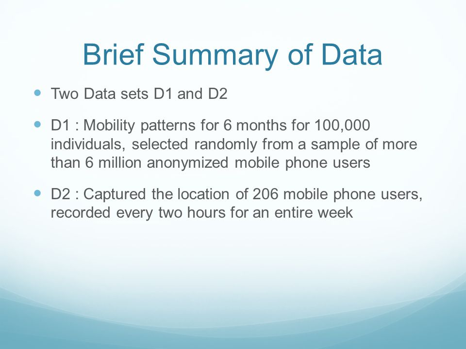 Brief Summary of Data Two Data sets D1 and D2 D1 : Mobility patterns for 6 months for 100,000 individuals, selected randomly from a sample of more than 6 million anonymized mobile phone users D2 : Captured the location of 206 mobile phone users, recorded every two hours for an entire week