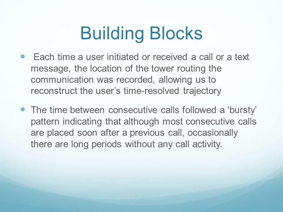 Building Blocks Each time a user initiated or received a call or a text message, the location of the tower routing the communication was recorded, allowing us to reconstruct the user's time-resolved trajectory The time between consecutive calls followed a 'bursty' pattern indicating that although most consecutive calls are placed soon after a previous call, occasionally there are long periods without any call activity.