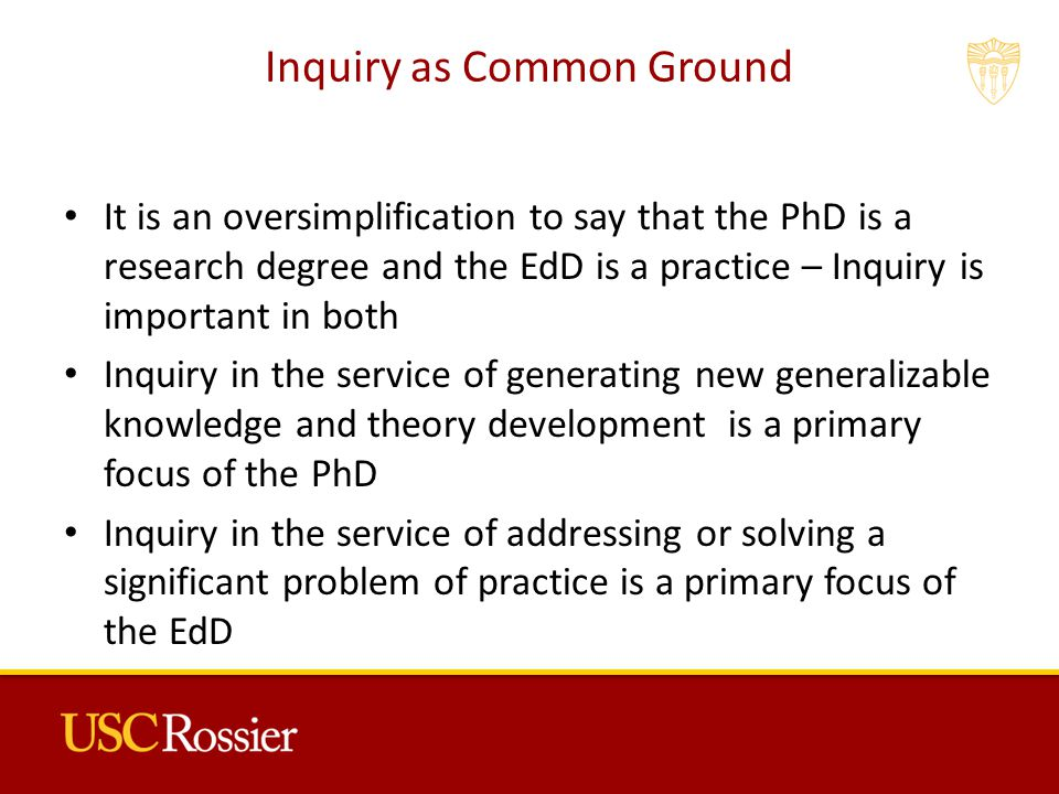 Inquiry as Common Ground It is an oversimplification to say that the PhD is a research degree and the EdD is a practice – Inquiry is important in both Inquiry in the service of generating new generalizable knowledge and theory development is a primary focus of the PhD Inquiry in the service of addressing or solving a significant problem of practice is a primary focus of the EdD