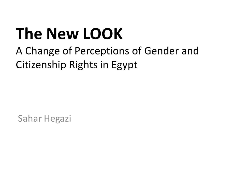 The New LOOK A Change of Perceptions of Gender and Citizenship Rights in Egypt Sahar Hegazi