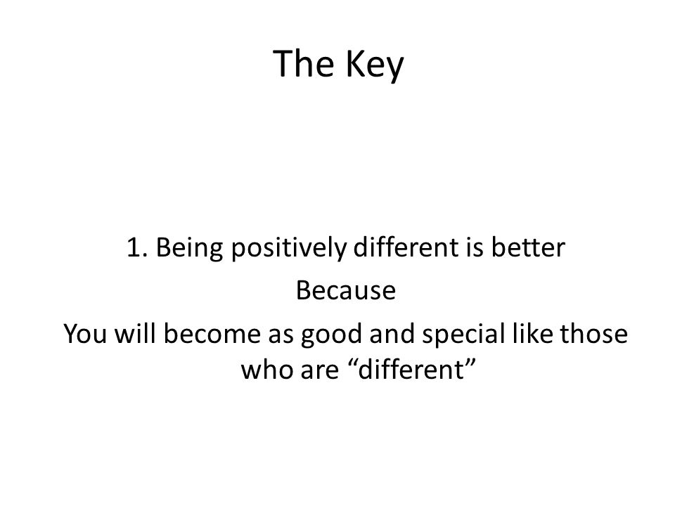 "The Key 1. Being positively different is better Because You will become as good and special like those who are ""different"""