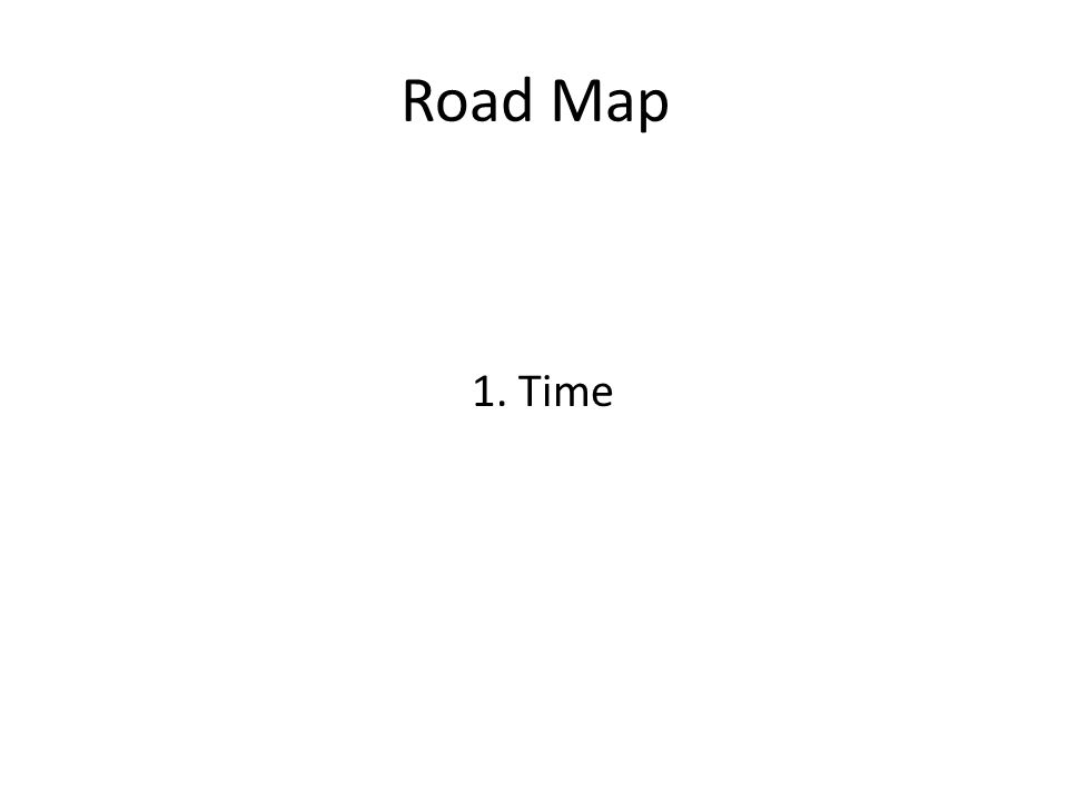 Road Map 1. Time