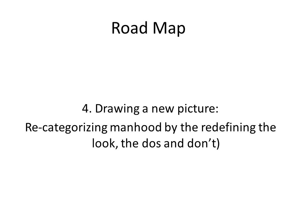 Road Map 4. Drawing a new picture: Re-categorizing manhood by the redefining the look, the dos and don't)