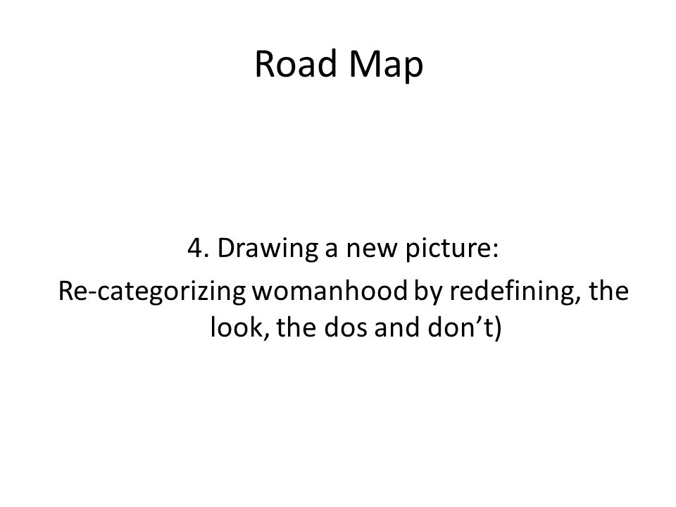 Road Map 4. Drawing a new picture: Re-categorizing womanhood by redefining, the look, the dos and don't)