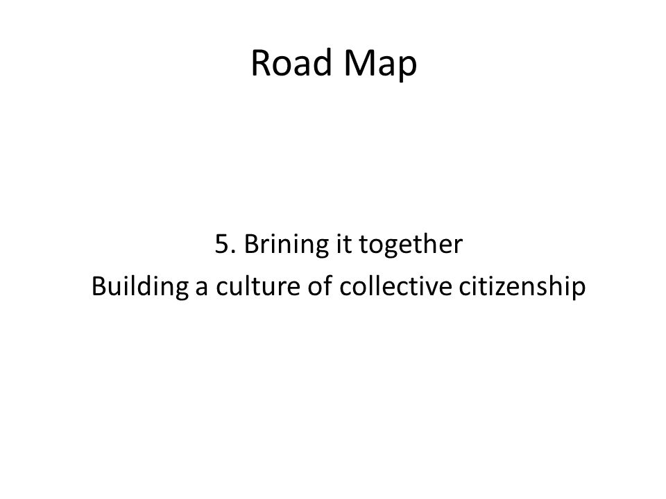 Road Map 5. Brining it together Building a culture of collective citizenship