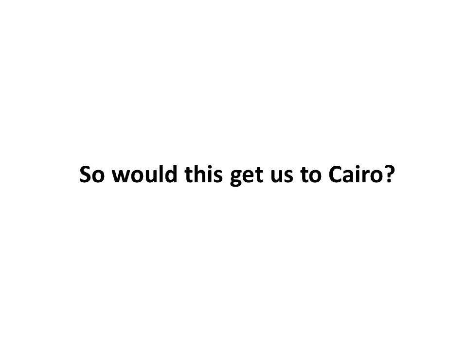 So would this get us to Cairo