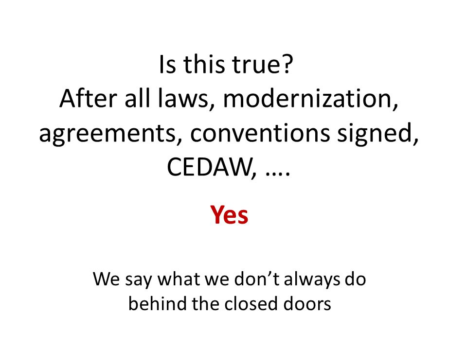 Is this true? After all laws, modernization, agreements, conventions signed, CEDAW, …. Yes We say what we don't always do behind the closed doors
