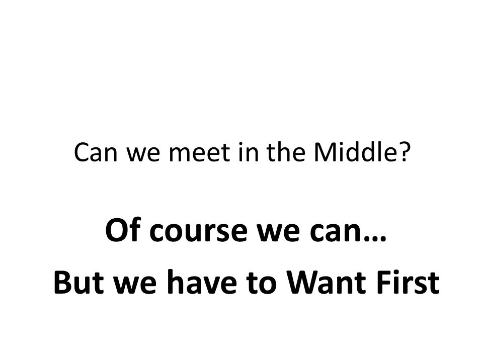 Can we meet in the Middle Of course we can… But we have to Want First