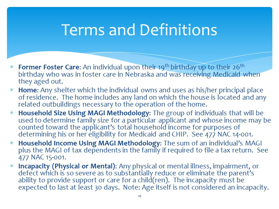  Former Foster Care: An individual upon their 19 th birthday up to their 26 th birthday who was in foster care in Nebraska and was receiving Medicaid when they aged out.