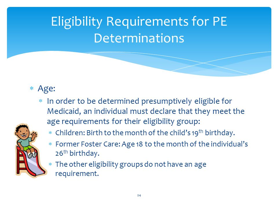  Age:  In order to be determined presumptively eligible for Medicaid, an individual must declare that they meet the age requirements for their eligibility group:  Children: Birth to the month of the child's 19 th birthday.